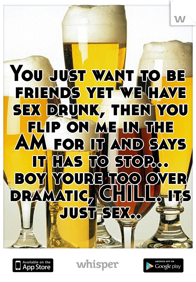 You just want to be friends yet we have sex drunk, then you flip on me in the AM for it and says it has to stop... boy youre too over dramatic, CHILL. its just sex..