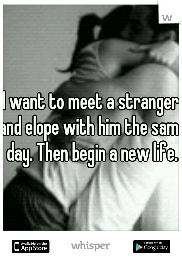 I want to meet a stranger and elope with him the same day. Then begin a new life.