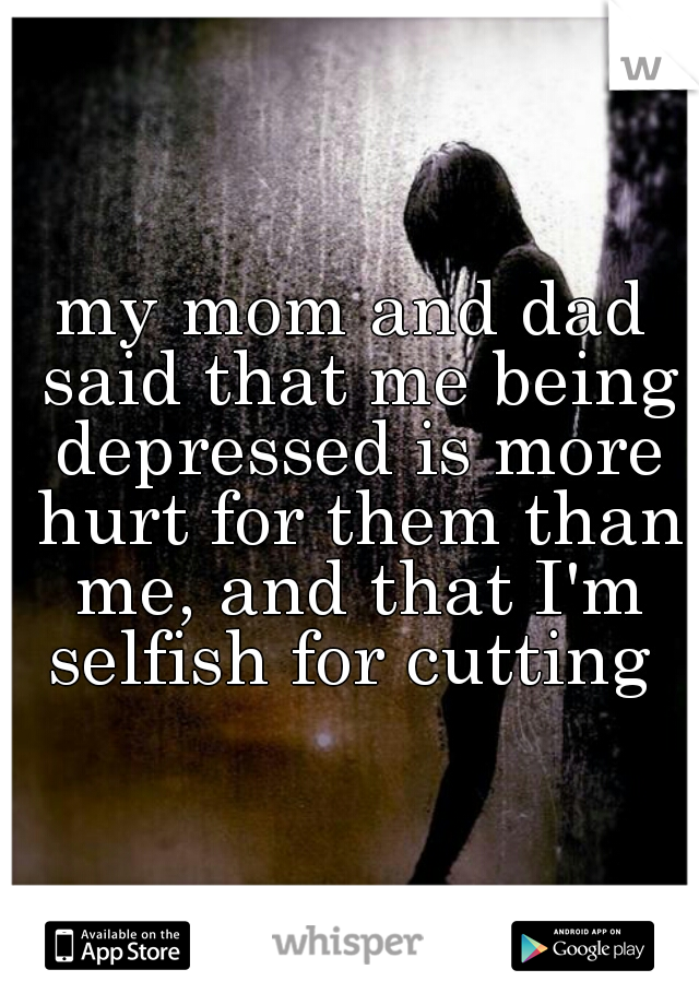 my mom and dad said that me being depressed is more hurt for them than me, and that I'm selfish for cutting