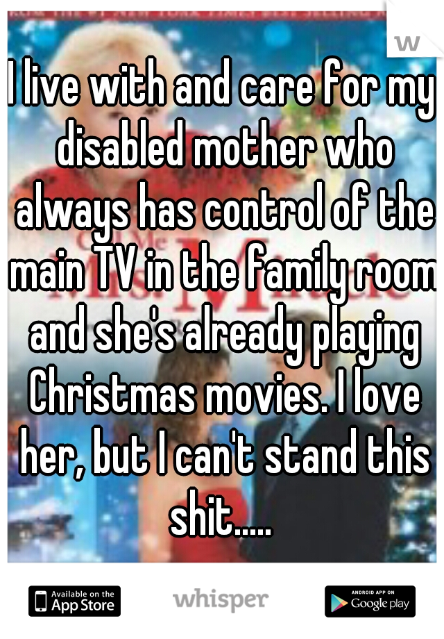 I live with and care for my disabled mother who always has control of the main TV in the family room and she's already playing Christmas movies. I love her, but I can't stand this shit.....