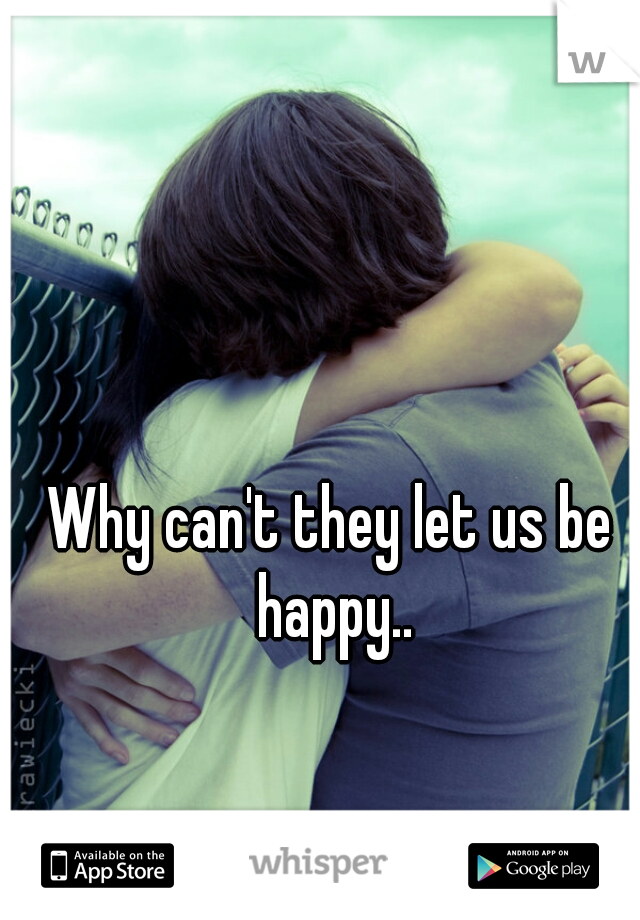 Why can't they let us be happy..
