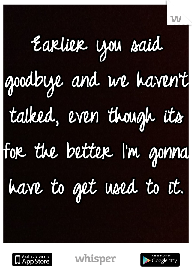Earlier you said goodbye and we haven't talked, even though its for the better I'm gonna have to get used to it.