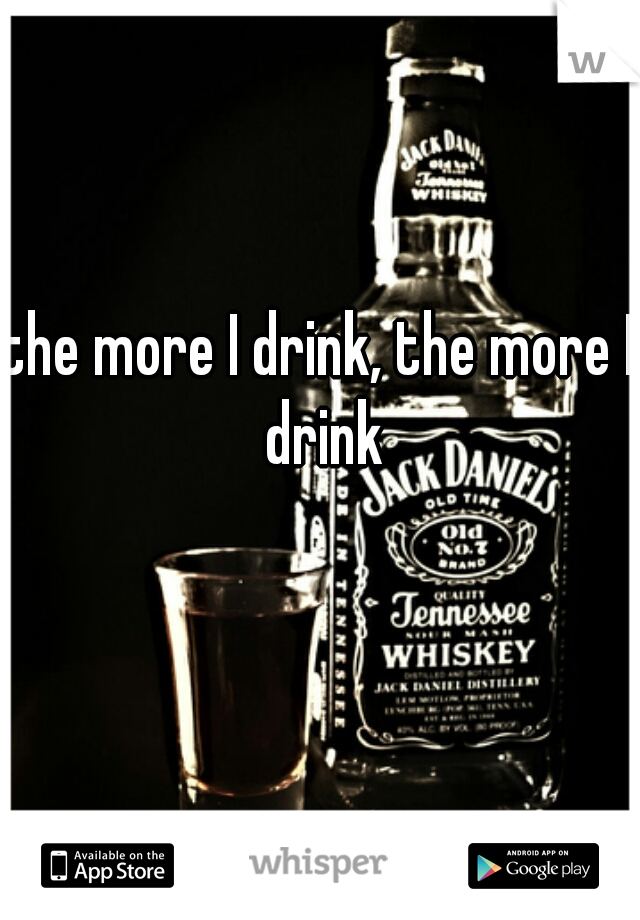 the more I drink, the more I drink