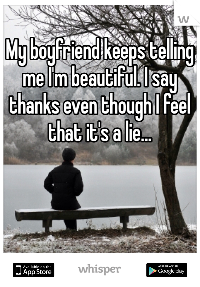 My boyfriend keeps telling me I'm beautiful. I say thanks even though I feel that it's a lie...