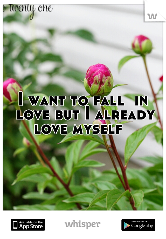 I want to fall  in love but I already love myself
