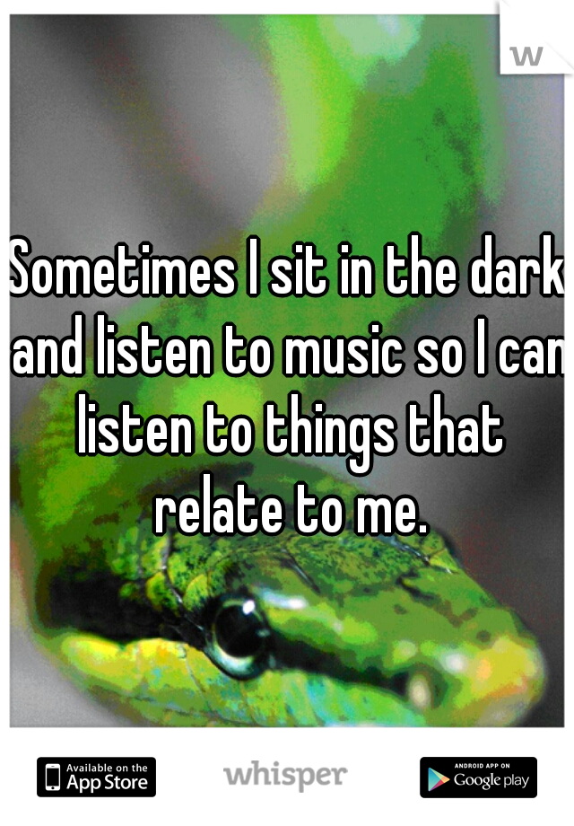 Sometimes I sit in the dark and listen to music so I can listen to things that relate to me.