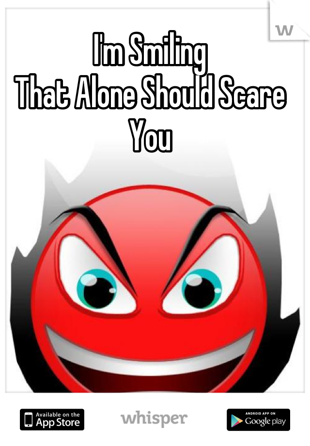 I'm Smiling That Alone Should Scare You