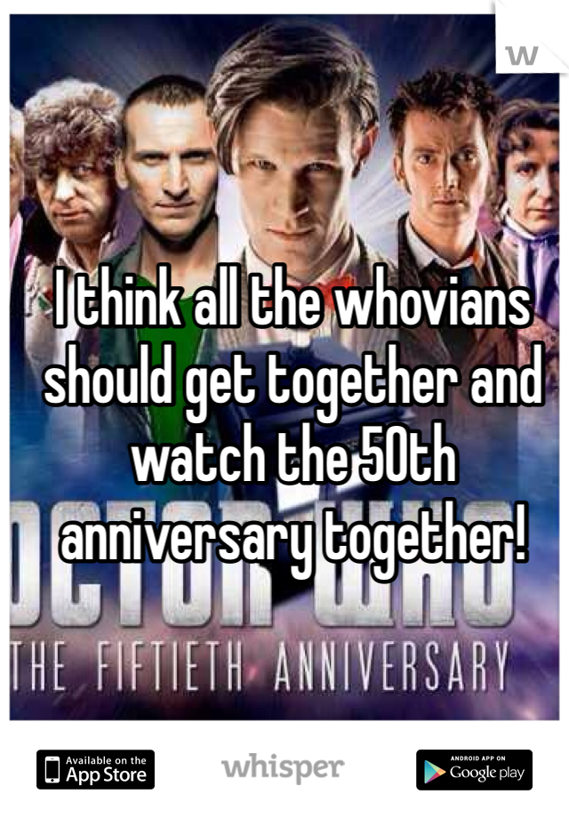 I think all the whovians should get together and watch the 50th anniversary together!