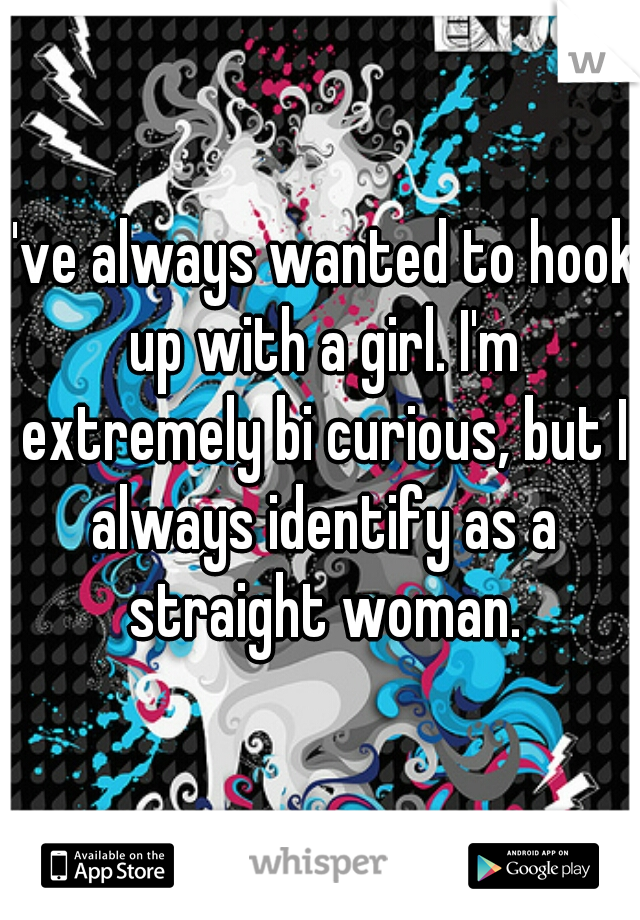 I've always wanted to hook up with a girl. I'm extremely bi curious, but I always identify as a straight woman.