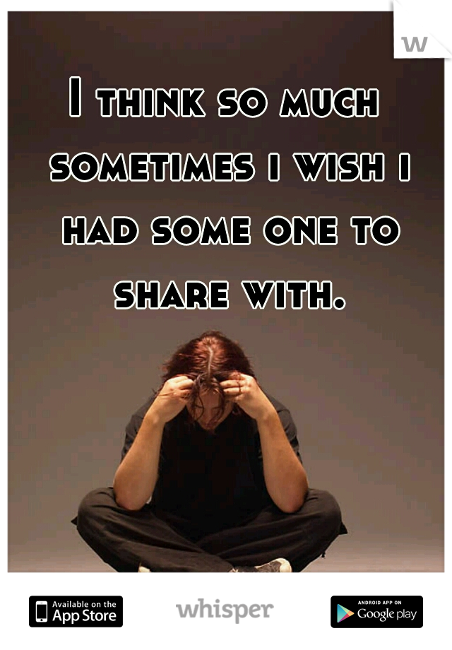 I think so much sometimes i wish i had some one to share with.