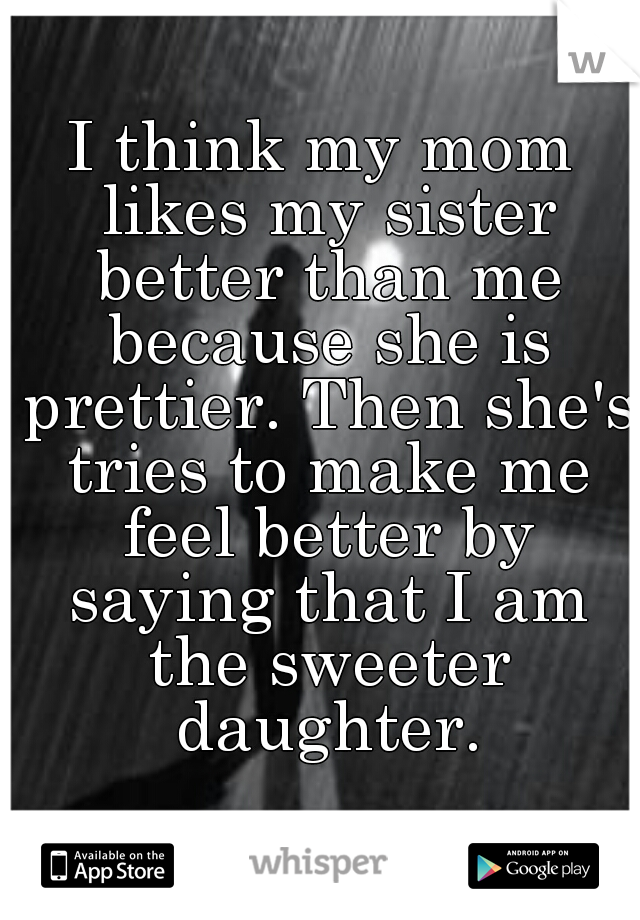 I think my mom likes my sister better than me because she is prettier. Then she's tries to make me feel better by saying that I am the sweeter daughter.