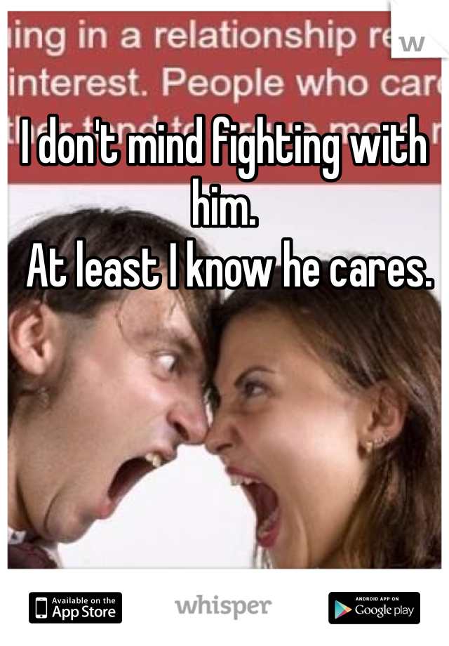 I don't mind fighting with him.  At least I know he cares.
