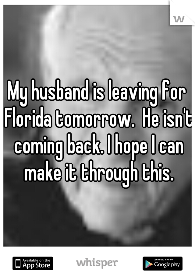 My husband is leaving for Florida tomorrow.  He isn't coming back. I hope I can make it through this.