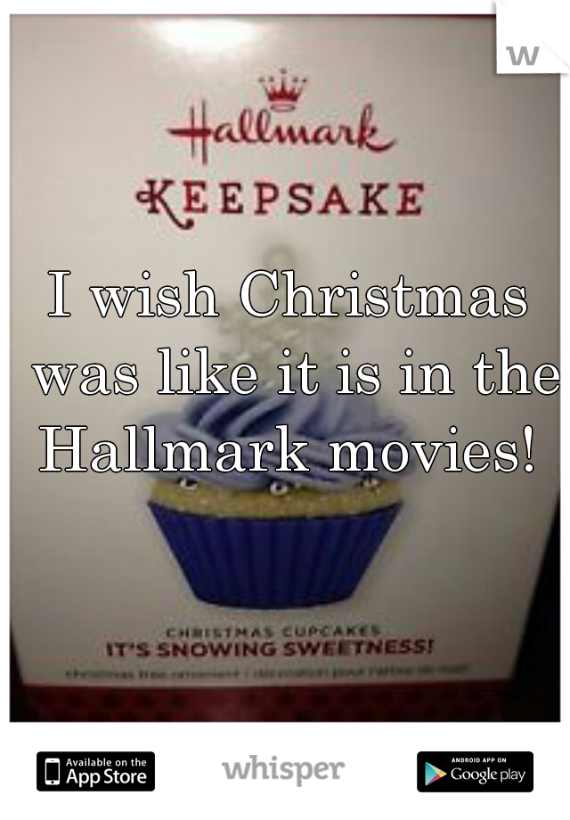 I wish Christmas was like it is in the Hallmark movies!