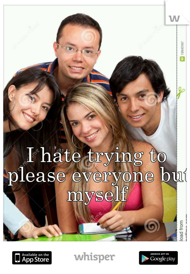 I hate trying to please everyone but myself