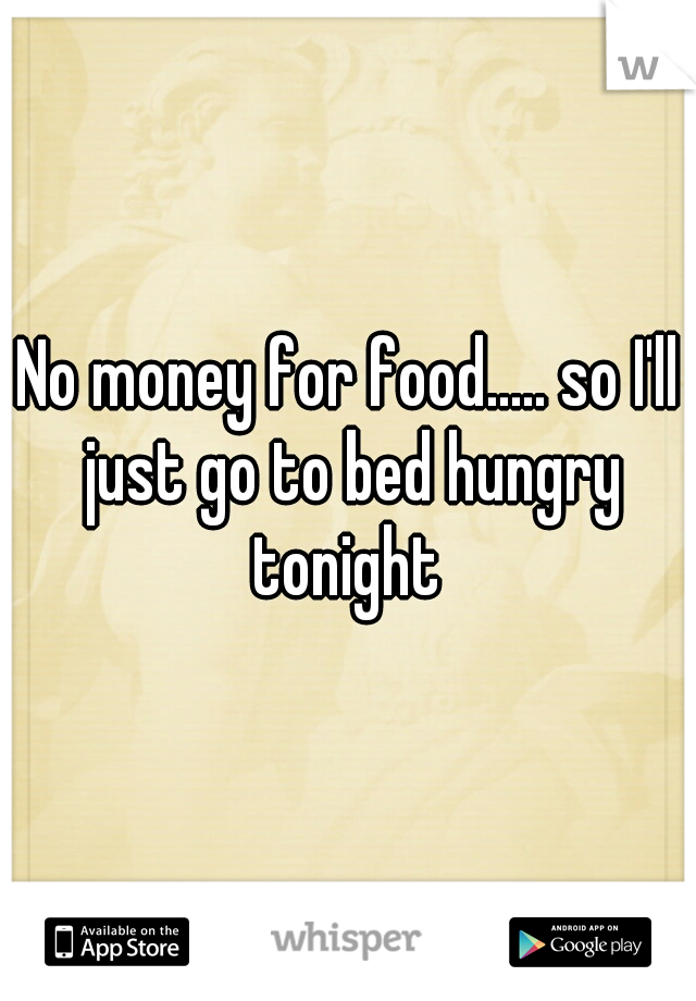 No money for food..... so I'll just go to bed hungry tonight