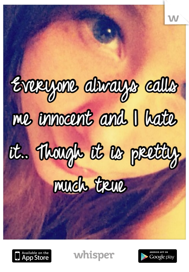 Everyone always calls me innocent and I hate it.. Though it is pretty much true