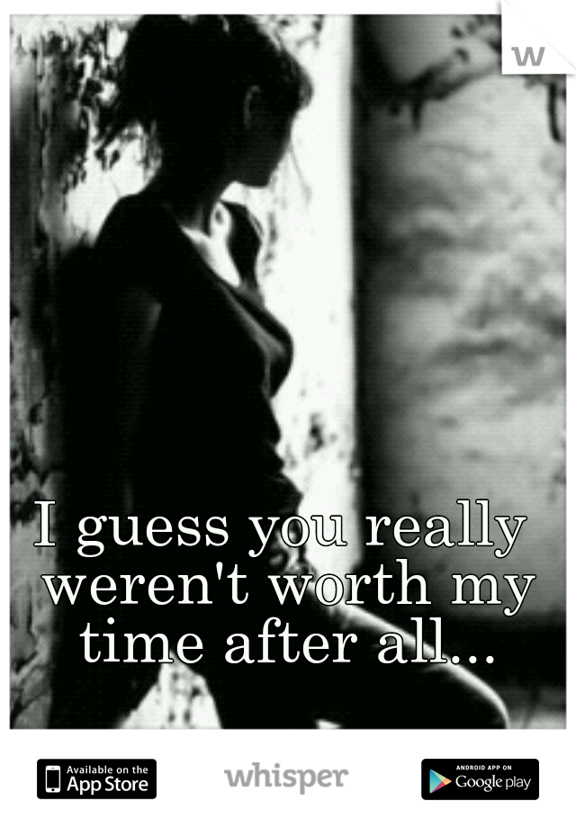 I guess you really weren't worth my time after all...