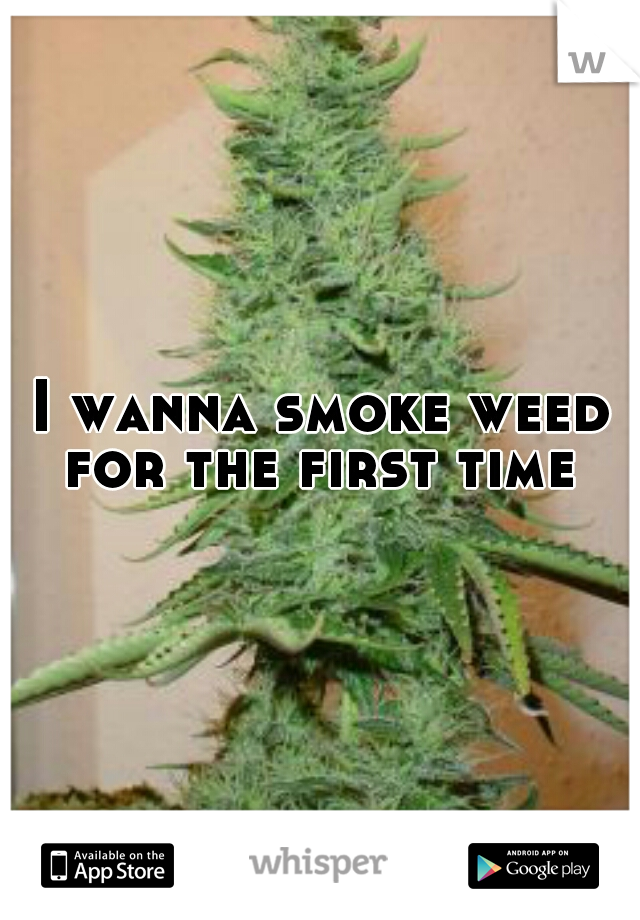I wanna smoke weed for the first time