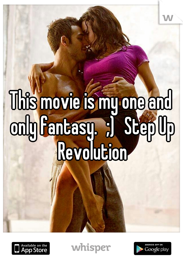 This movie is my one and only fantasy. ;) Step Up Revolution