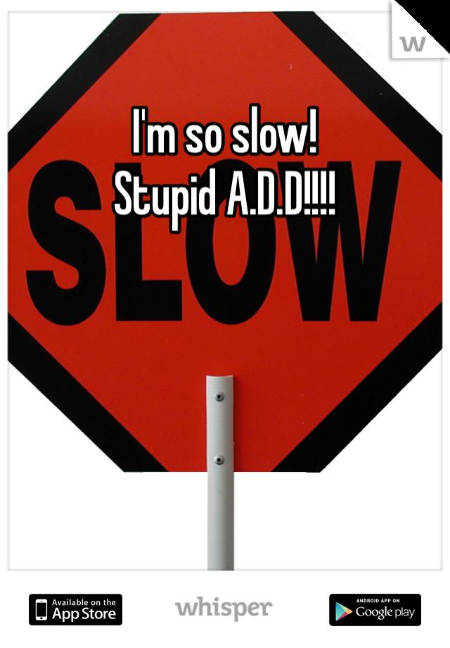 I'm so slow! Stupid A.D.D!!!!