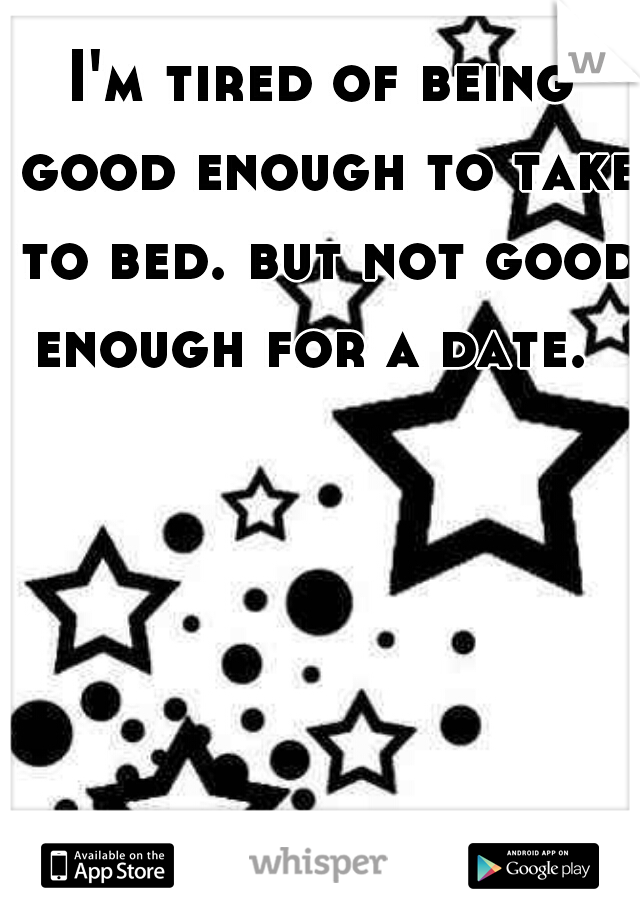 I'm tired of being good enough to take to bed. but not good enough for a date.