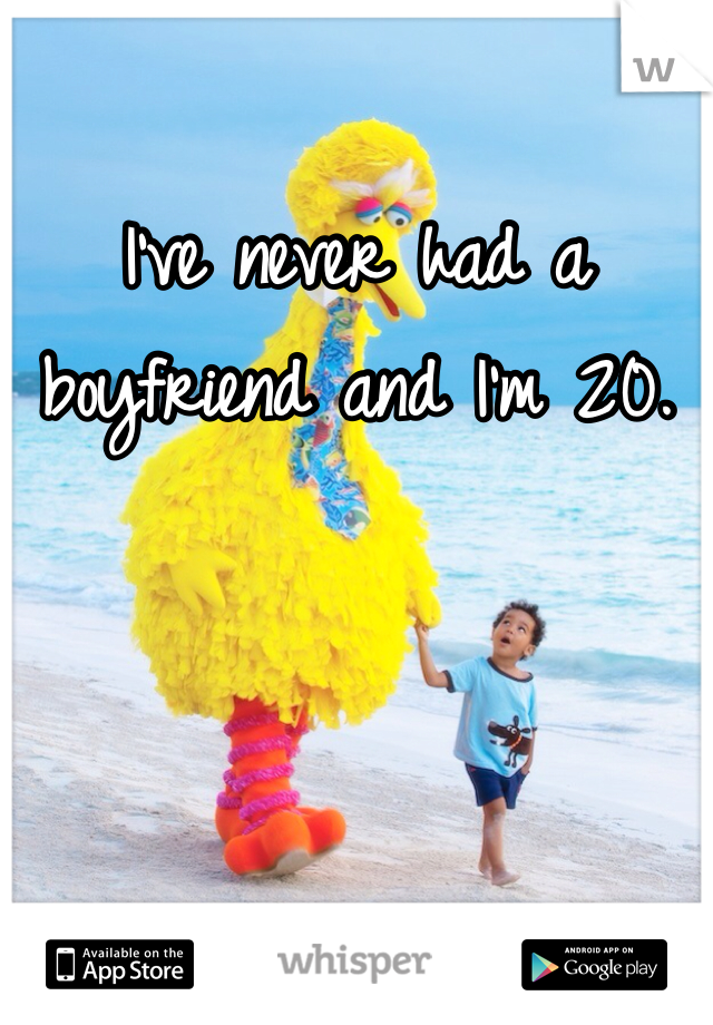 I've never had a boyfriend and I'm 20.