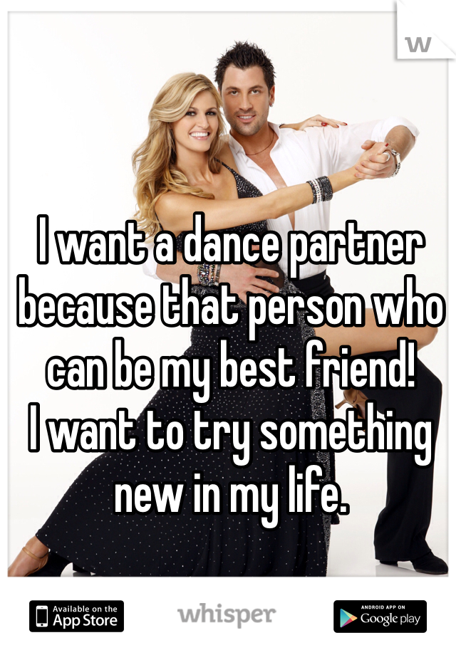 I want a dance partner because that person who can be my best friend!  I want to try something new in my life.