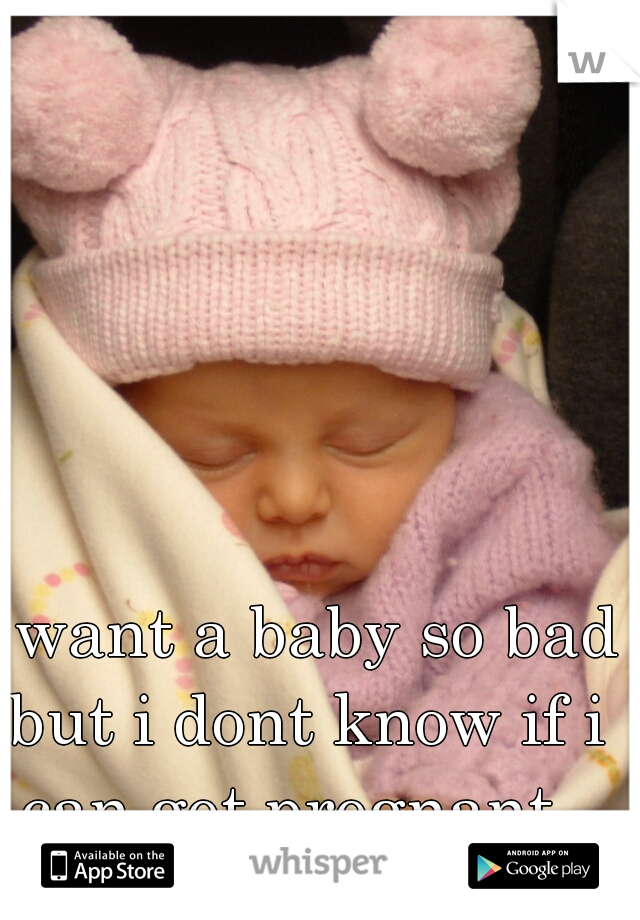 i want a baby so bad but i dont know if i can get pregnant