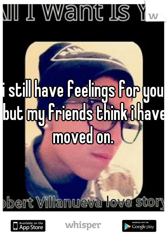 i still have feelings for you but my friends think i have moved on.