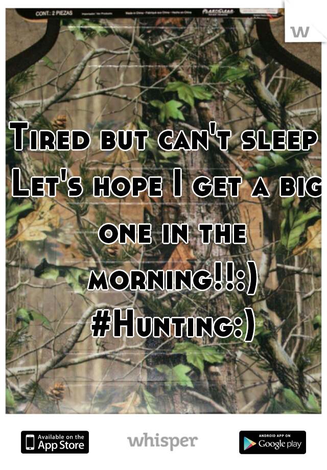 Tired but can't sleep  Let's hope I get a big one in the morning!!:) #Hunting:)