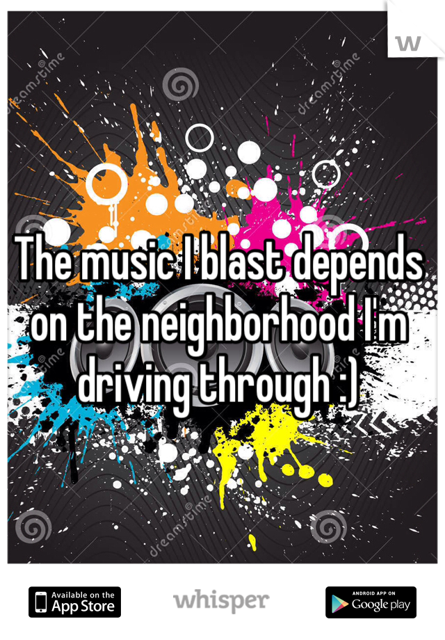 The music I blast depends on the neighborhood I'm driving through :)