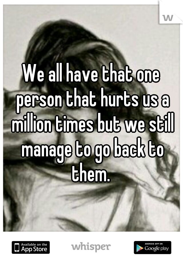 We all have that one person that hurts us a million times but we still manage to go back to them.