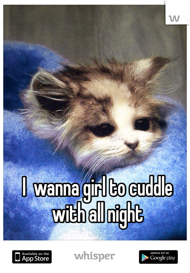 I  wanna girl to cuddle with all night