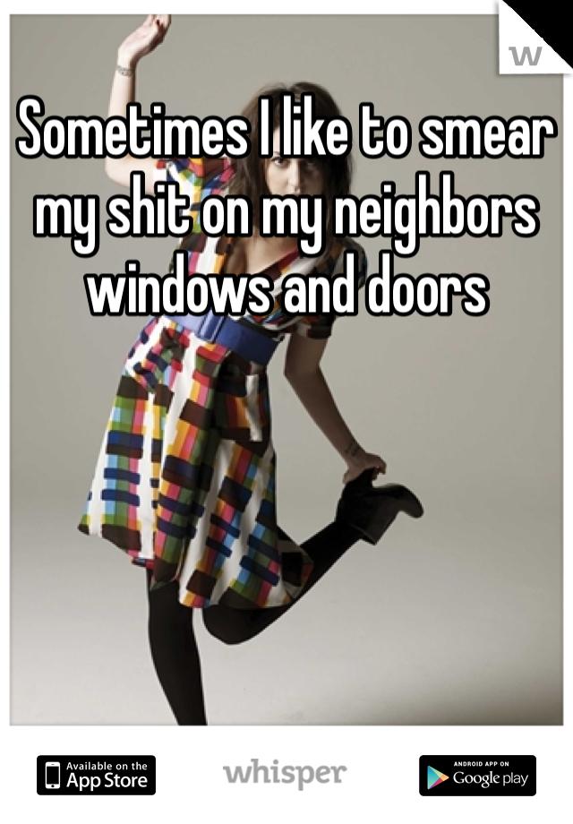 Sometimes I like to smear my shit on my neighbors windows and doors