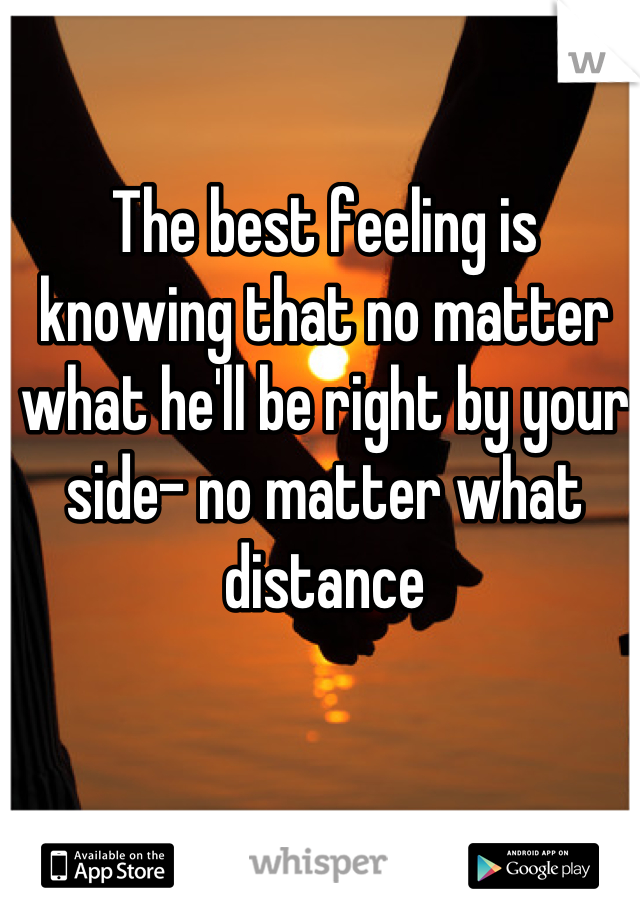 The best feeling is knowing that no matter what he'll be right by your side- no matter what distance
