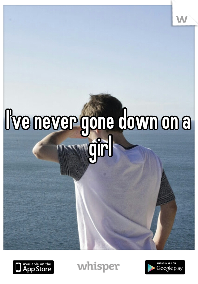I've never gone down on a girl