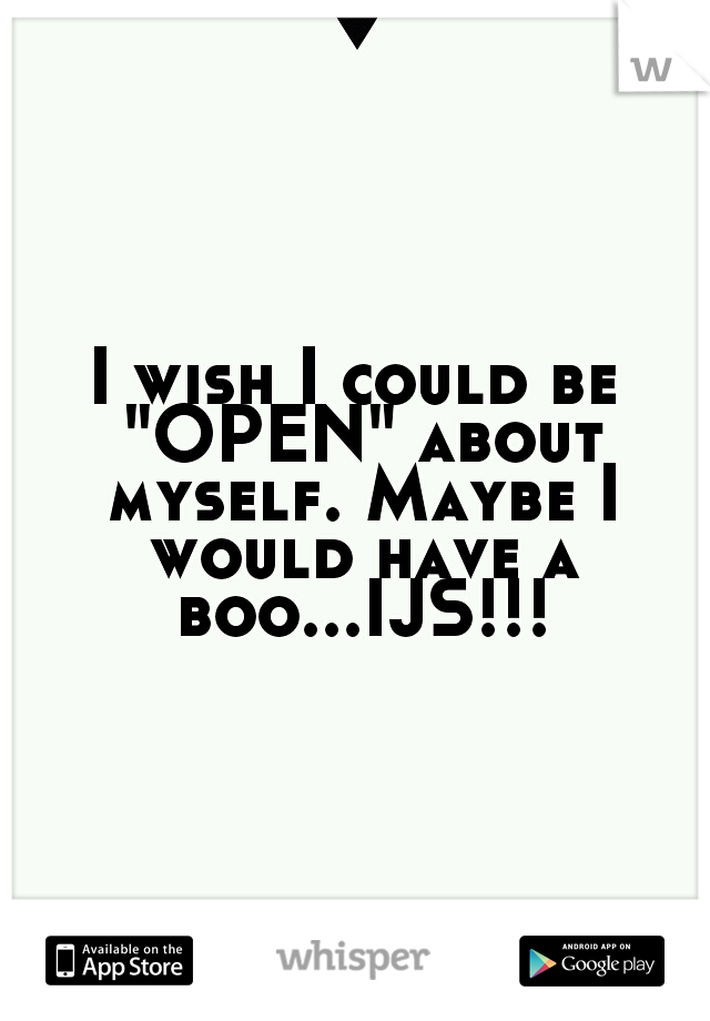 """I wish I could be """"OPEN"""" about myself. Maybe I would have a boo...IJS!!!"""