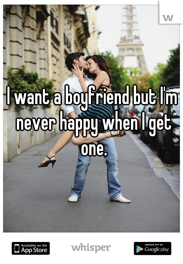I want a boyfriend but I'm never happy when I get one.