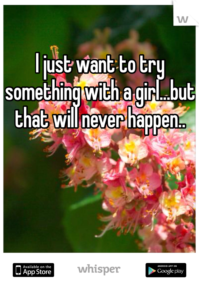 I just want to try something with a girl...but that will never happen..