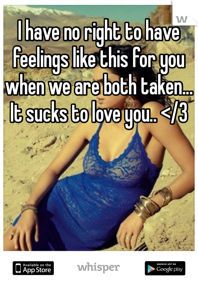 I have no right to have feelings like this for you when we are both taken... It sucks to love you.. </3