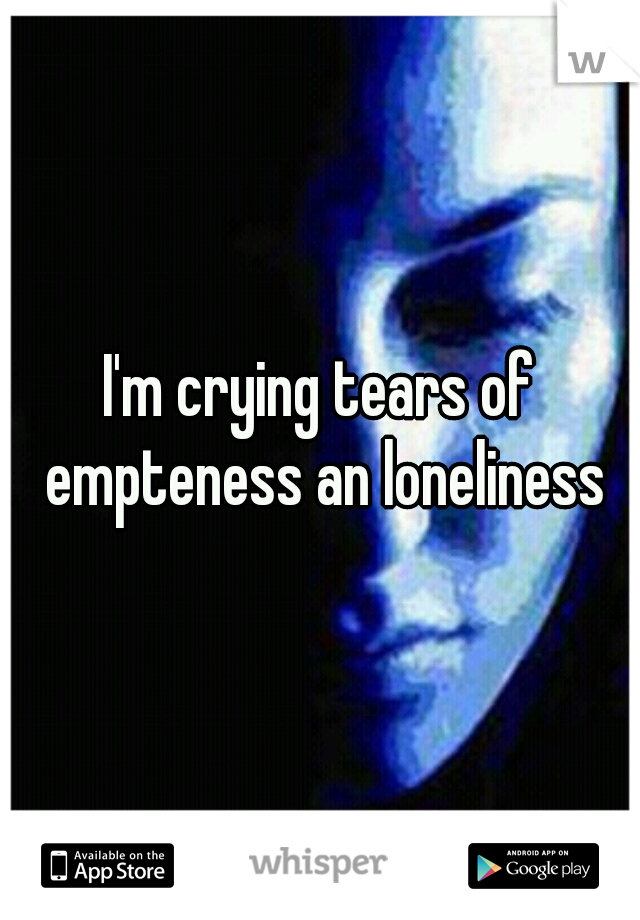 I'm crying tears of empteness an loneliness