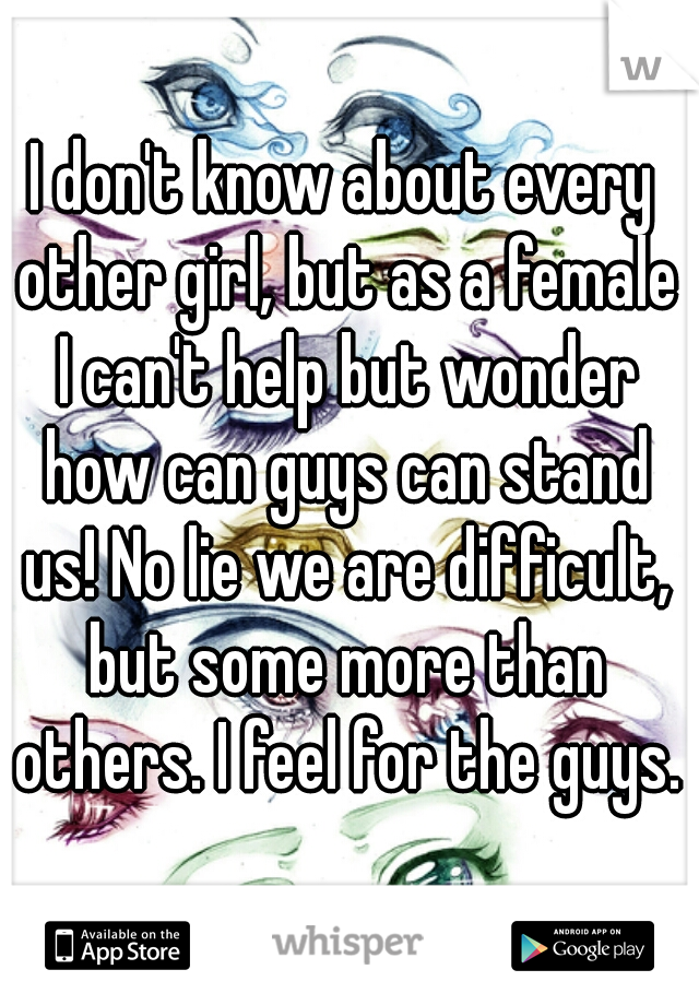 I don't know about every other girl, but as a female I can't help but wonder how can guys can stand us! No lie we are difficult, but some more than others. I feel for the guys.