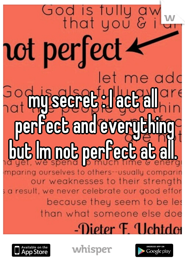 my secret : I act all perfect and everything but Im not perfect at all.
