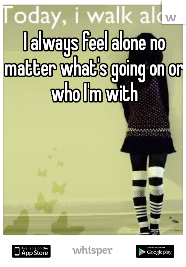 I always feel alone no matter what's going on or who I'm with