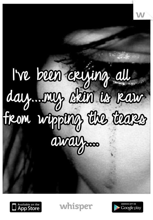 I've been crying all day....my skin is raw from wipping the tears away....