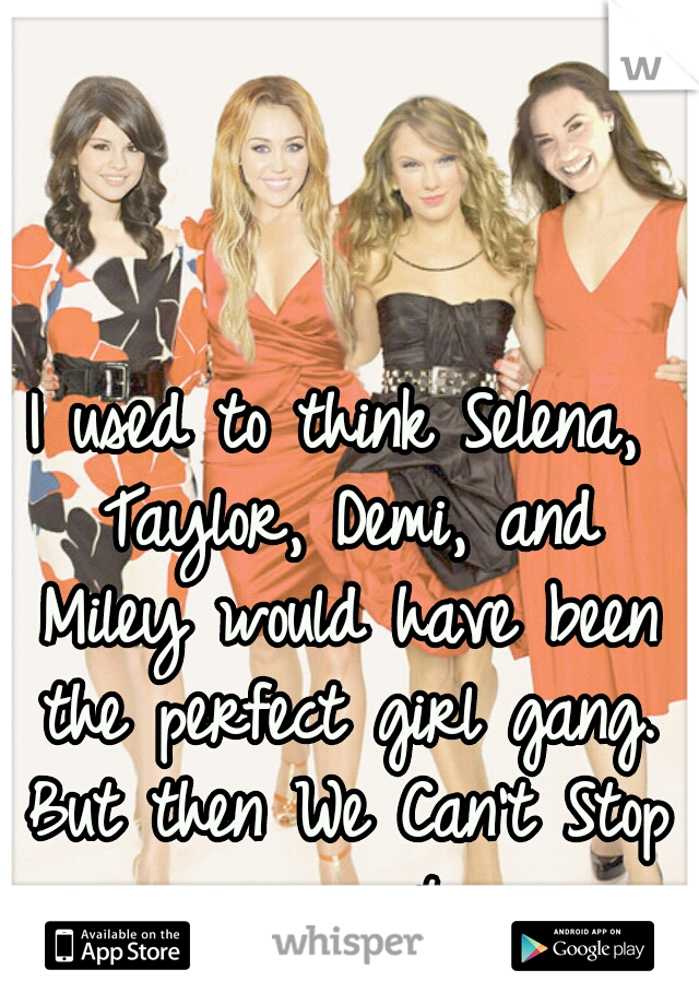 I used to think Selena, Taylor, Demi, and Miley would have been the perfect girl gang. But then We Can't Stop came out...