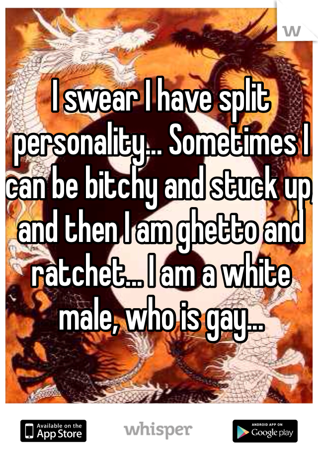 I swear I have split personality... Sometimes I can be bitchy and stuck up, and then I am ghetto and ratchet... I am a white male, who is gay...