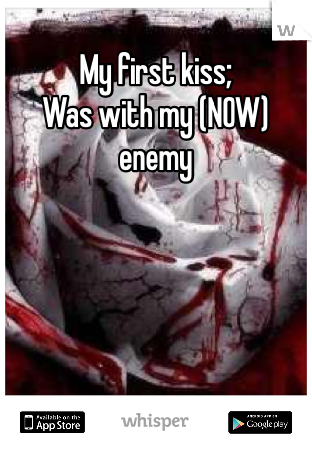 My first kiss; Was with my (NOW) enemy