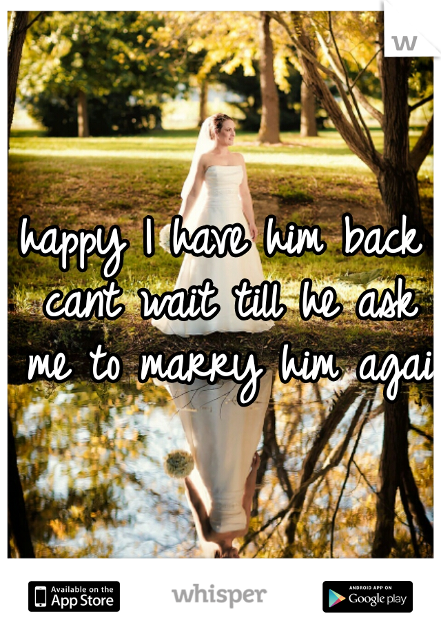 happy I have him back cant wait till he ask me to marry him again